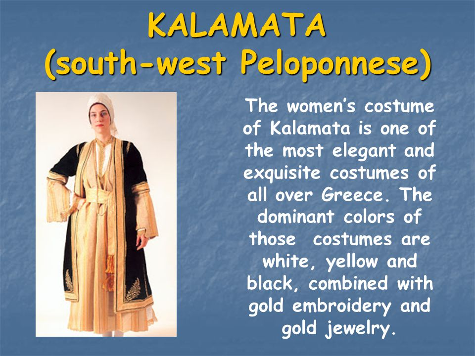 KALAMATA (south-west Peloponnese) The women's costume of Kalamata is one of the most elegant and exquisite costumes of all over Greece. The dominant c