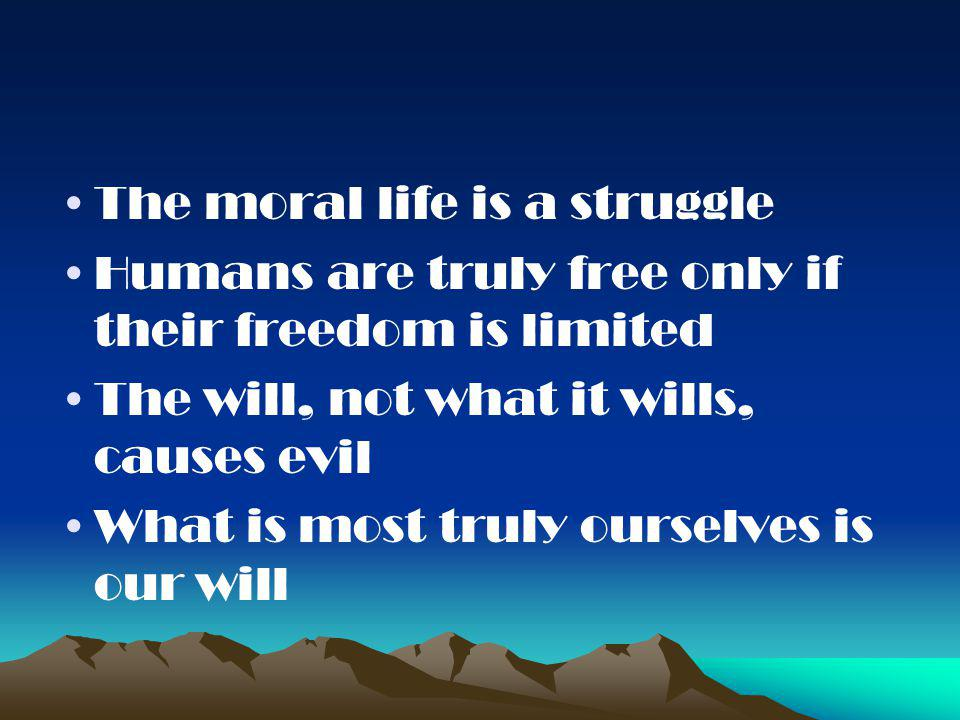 The moral life is a struggle Humans are truly free only if their freedom is limited The will, not what it wills, causes evil What is most truly ourselves is our will