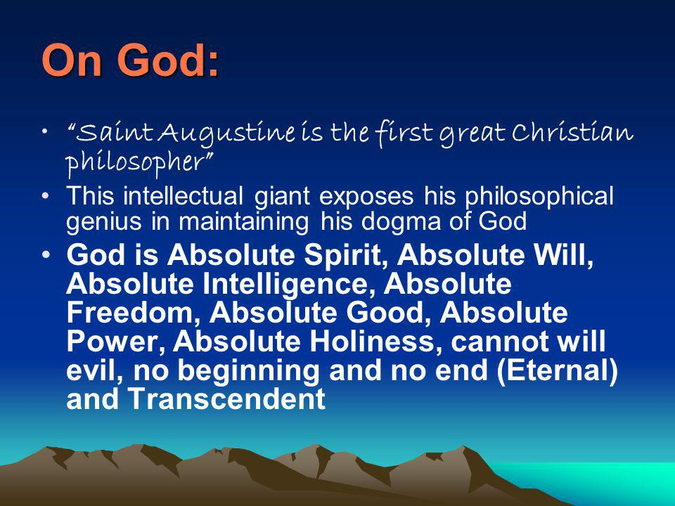 On God: Saint Augustine is the first great Christian philosopher This intellectual giant exposes his philosophical genius in maintaining his dogma of God God is Absolute Spirit, Absolute Will, Absolute Intelligence, Absolute Freedom, Absolute Good, Absolute Power, Absolute Holiness, cannot will evil, no beginning and no end (Eternal) and Transcendent