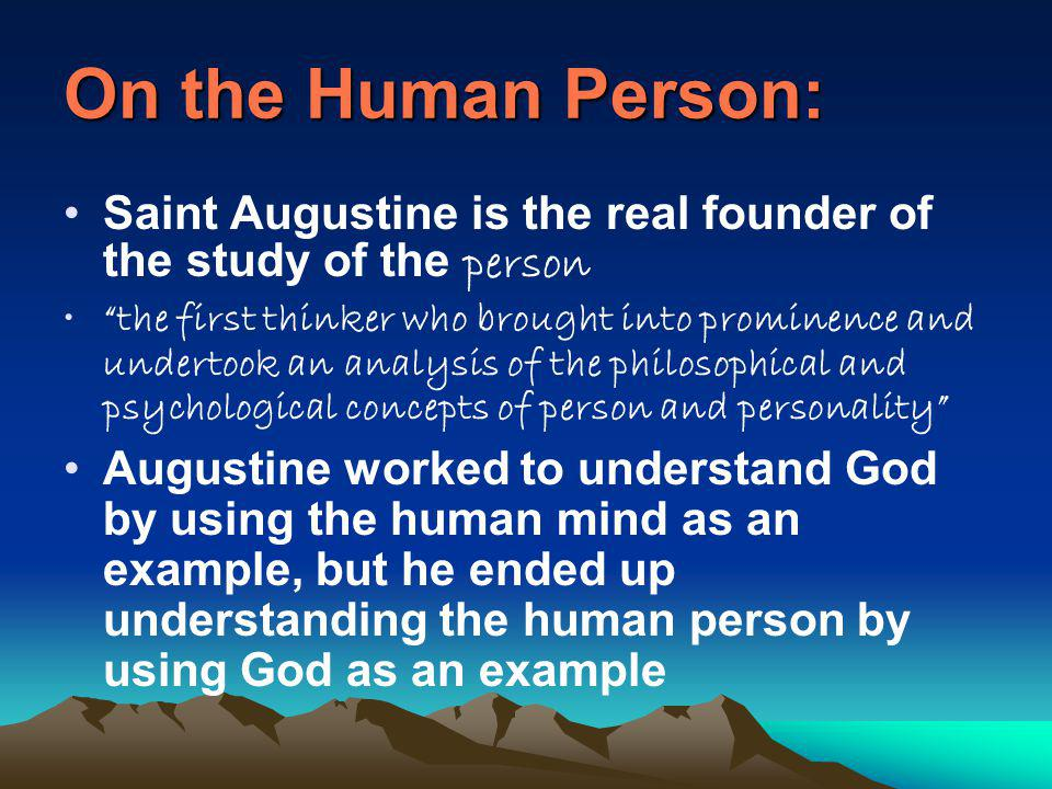 On the Human Person: Saint Augustine is the real founder of the study of the person the first thinker who brought into prominence and undertook an analysis of the philosophical and psychological concepts of person and personality Augustine worked to understand God by using the human mind as an example, but he ended up understanding the human person by using God as an example