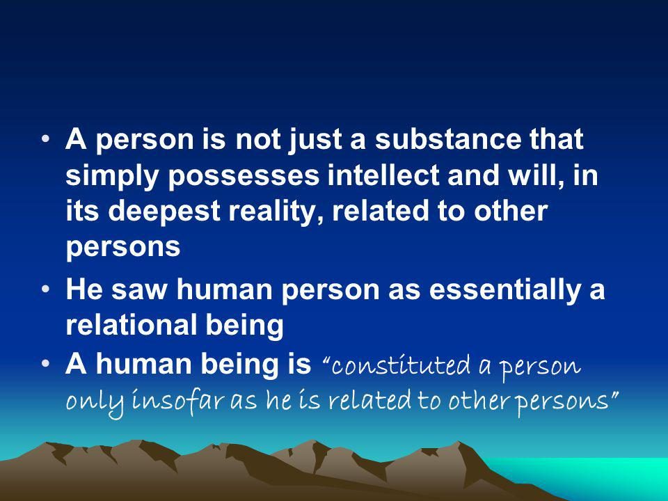 A person is not just a substance that simply possesses intellect and will, in its deepest reality, related to other persons He saw human person as essentially a relational being A human being is constituted a person only insofar as he is related to other persons
