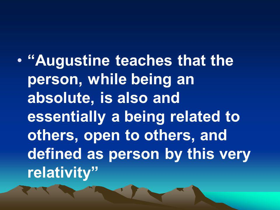 Augustine teaches that the person, while being an absolute, is also and essentially a being related to others, open to others, and defined as person by this very relativity