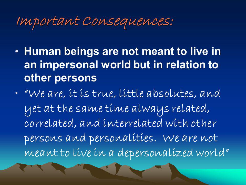 Important Consequences: Human beings are not meant to live in an impersonal world but in relation to other persons We are, it is true, little absolutes, and yet at the same time always related, correlated, and interrelated with other persons and personalities.