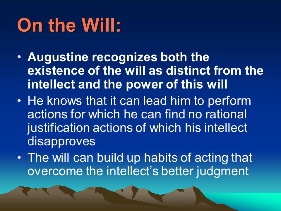On the Will: Augustine recognizes both the existence of the will as distinct from the intellect and the power of this will He knows that it can lead him to perform actions for which he can find no rational justification actions of which his intellect disapproves The will can build up habits of acting that overcome the intellect's better judgment