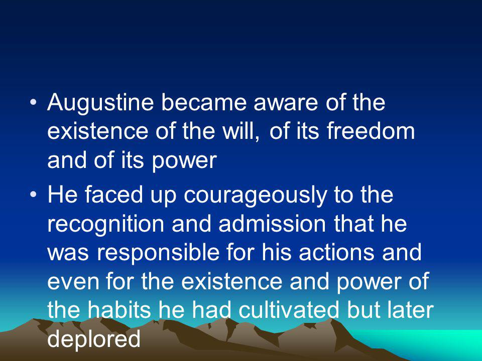 Augustine became aware of the existence of the will, of its freedom and of its power He faced up courageously to the recognition and admission that he was responsible for his actions and even for the existence and power of the habits he had cultivated but later deplored