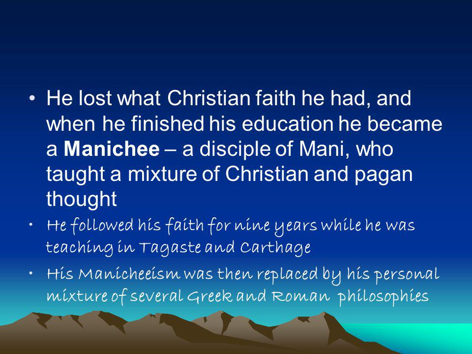 He lost what Christian faith he had, and when he finished his education he became a Manichee – a disciple of Mani, who taught a mixture of Christian and pagan thought He followed his faith for nine years while he was teaching in Tagaste and Carthage His Manicheeism was then replaced by his personal mixture of several Greek and Roman philosophies