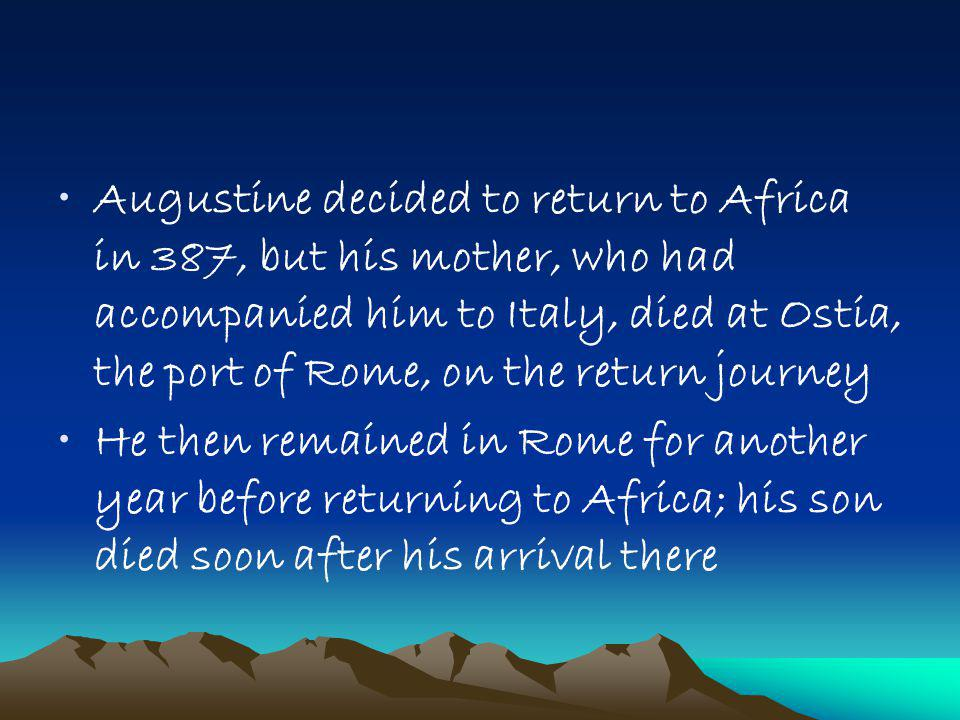 Augustine decided to return to Africa in 387, but his mother, who had accompanied him to Italy, died at Ostia, the port of Rome, on the return journey He then remained in Rome for another year before returning to Africa; his son died soon after his arrival there