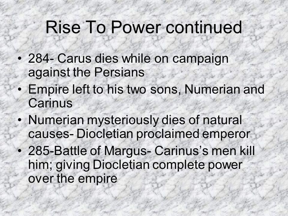 Rise To Power continued 284- Carus dies while on campaign against the Persians Empire left to his two sons, Numerian and Carinus Numerian mysteriously dies of natural causes- Diocletian proclaimed emperor 285-Battle of Margus- Carinus's men kill him; giving Diocletian complete power over the empire