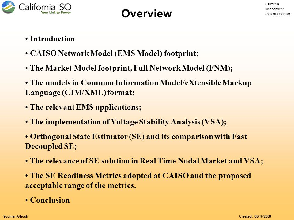 California Independent System Operator Soumen Ghosh Created: 06/15/2008 Introduction CAISO Network Model (EMS Model) footprint; The Market Model footprint, Full Network Model (FNM); The models in Common Information Model/eXtensible Markup Language (CIM/XML) format; The relevant EMS applications; The implementation of Voltage Stability Analysis (VSA); Orthogonal State Estimator (SE) and its comparison with Fast Decoupled SE; The relevance of SE solution in Real Time Nodal Market and VSA; The SE Readiness Metrics adopted at CAISO and the proposed acceptable range of the metrics.
