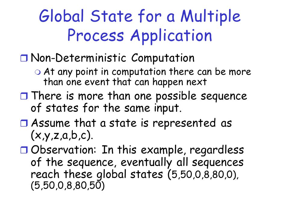 Global State for a Multiple Process Application r Non-Deterministic Computation m At any point in computation there can be more than one event that ca