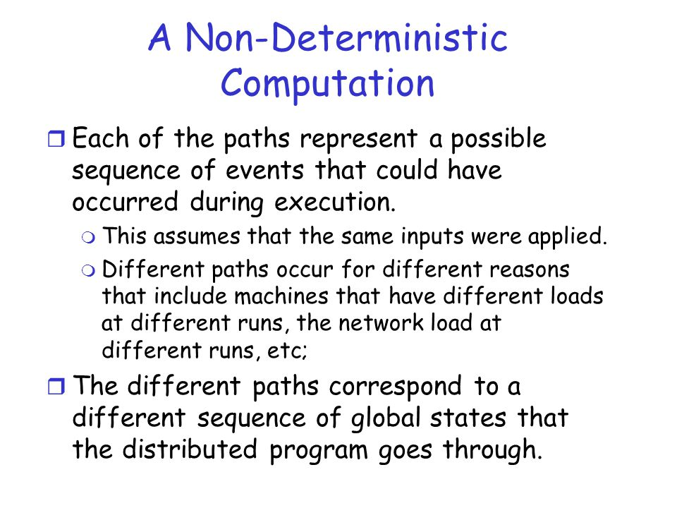 A Non-Deterministic Computation r Each of the paths represent a possible sequence of events that could have occurred during execution. m This assumes