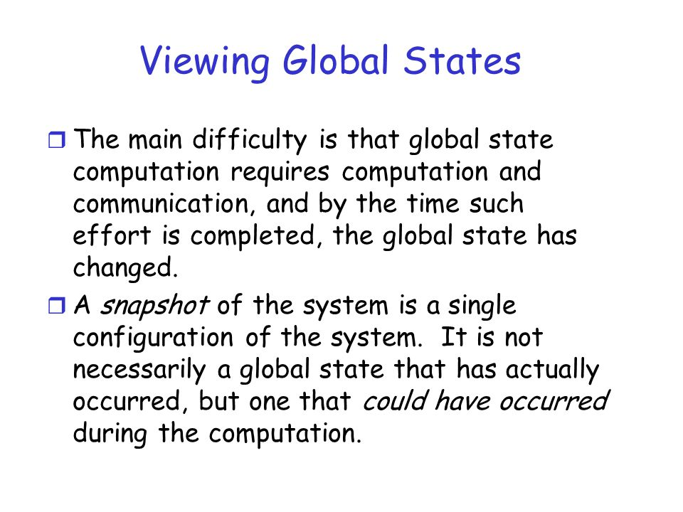 Viewing Global States r The main difficulty is that global state computation requires computation and communication, and by the time such effort is co