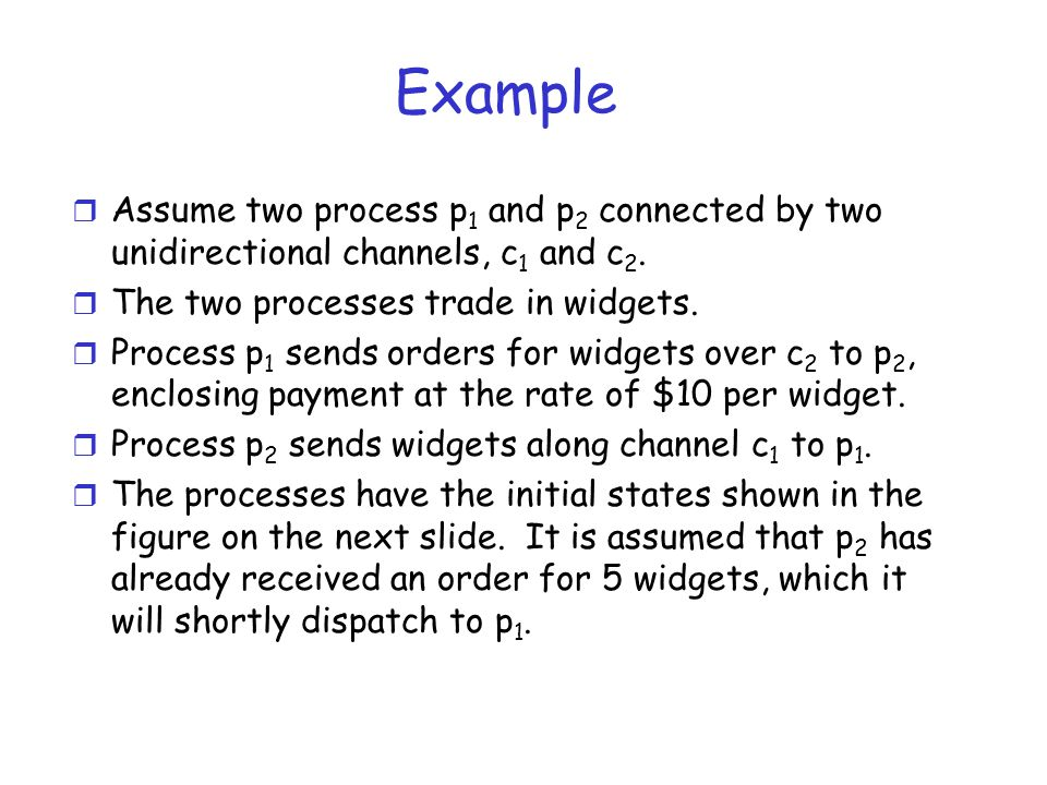 Example r Assume two process p 1 and p 2 connected by two unidirectional channels, c 1 and c 2. r The two processes trade in widgets. r Process p 1 se