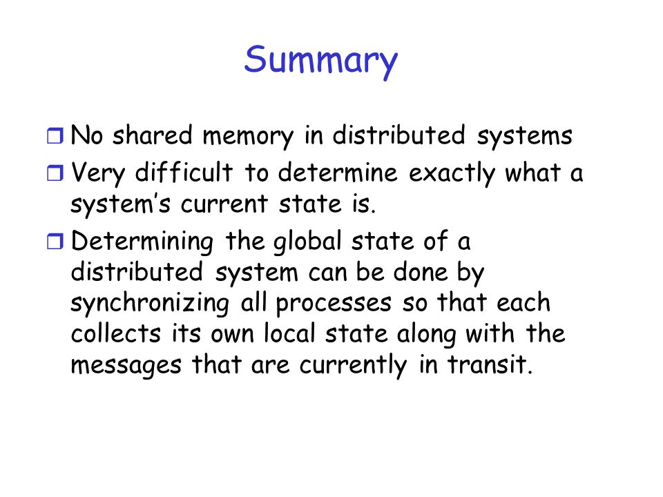Summary r No shared memory in distributed systems r Very difficult to determine exactly what a system's current state is. r Determining the global sta