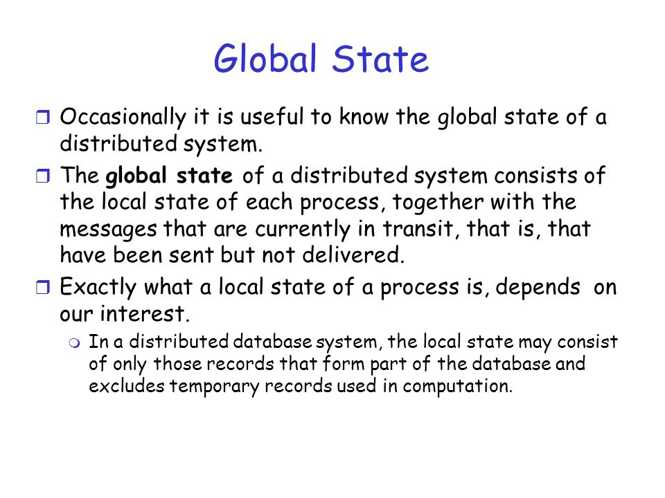 Global State r Occasionally it is useful to know the global state of a distributed system. r The global state of a distributed system consists of the