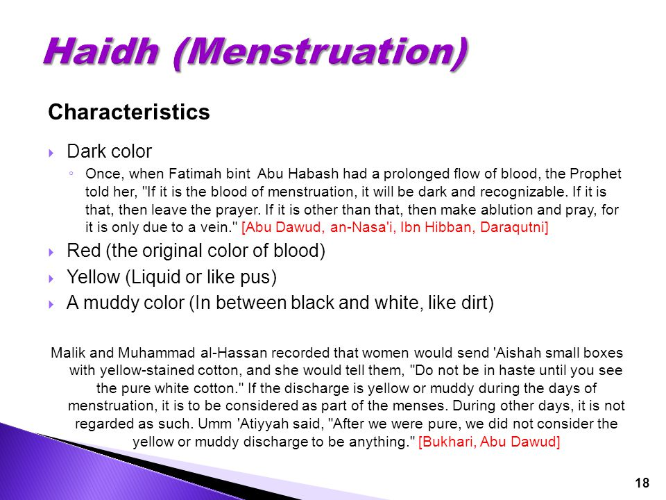 18 Characteristics  Dark color ◦ Once, when Fatimah bint Abu Habash had a prolonged flow of blood, the Prophet told her,