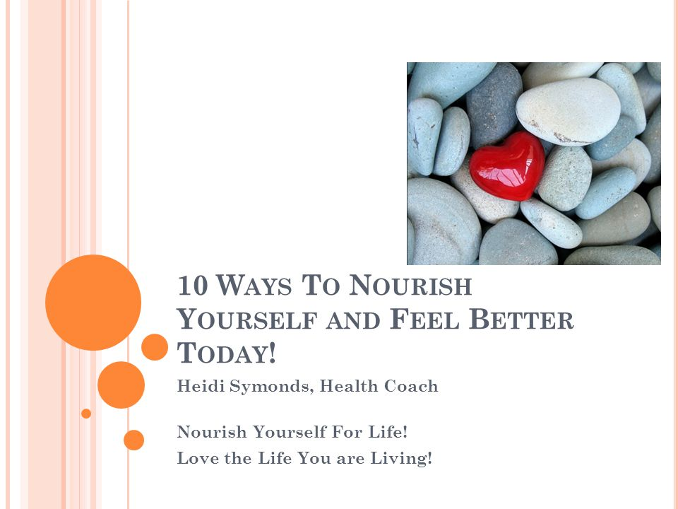 10 W AYS T O N OURISH Y OURSELF AND F EEL B ETTER T ODAY ! Heidi Symonds, Health Coach Nourish Yourself For Life! Love the Life You are Living!