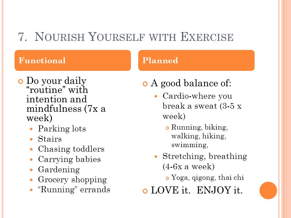 "7. N OURISH Y OURSELF WITH E XERCISE Do your daily ""routine"" with intention and mindfulness (7x a week) Parking lots Stairs Chasing toddlers Carrying"
