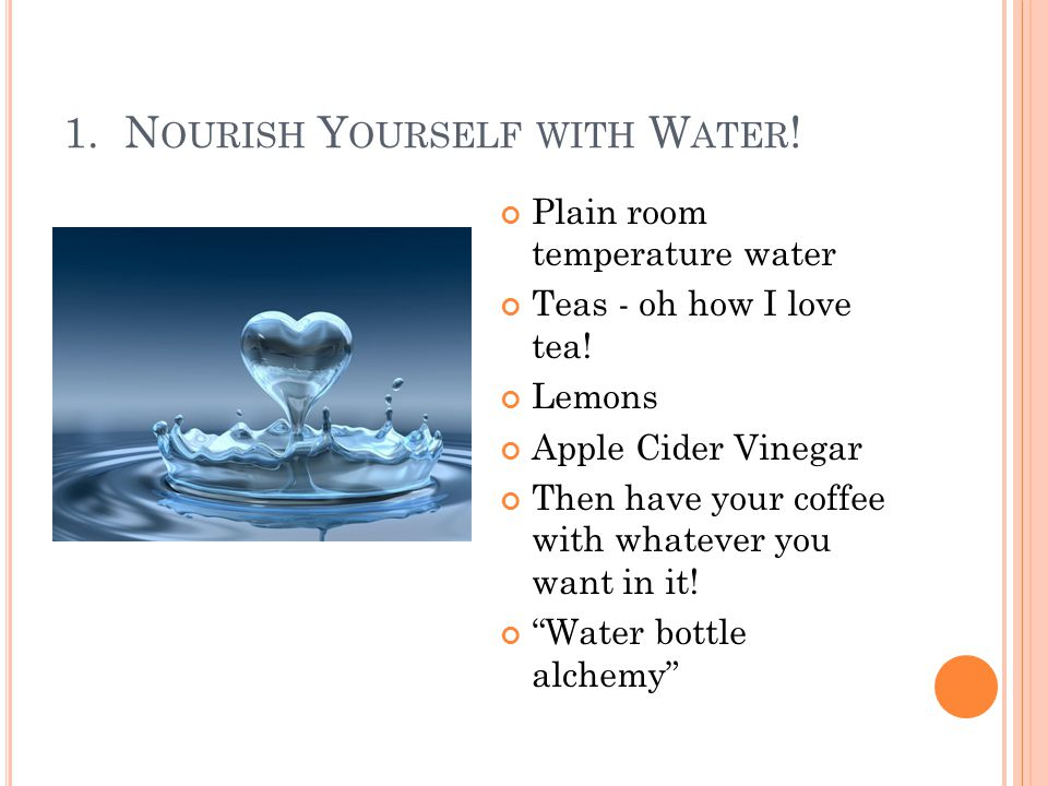 1. N OURISH Y OURSELF WITH W ATER ! Plain room temperature water Teas - oh how I love tea! Lemons Apple Cider Vinegar Then have your coffee with whate