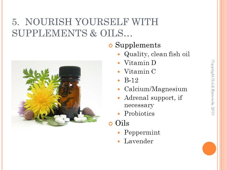 5. NOURISH YOURSELF WITH SUPPLEMENTS & OILS… Supplements Quality, clean fish oil Vitamin D Vitamin C B-12 Calcium/Magnesium Adrenal support, if necess