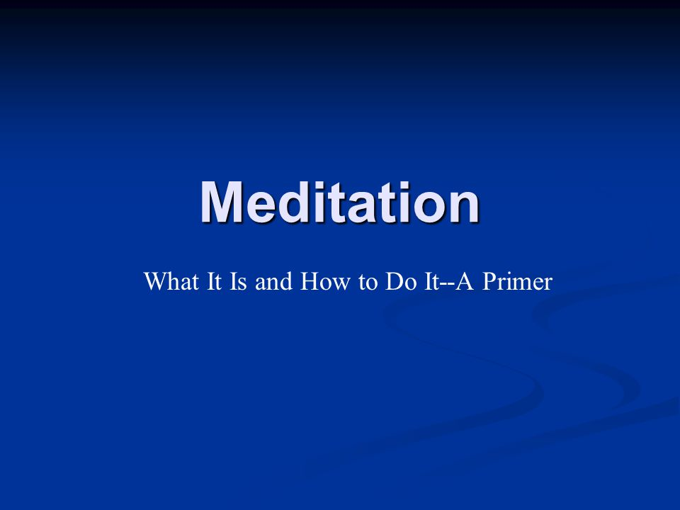 Meditation What It Is and How to Do It--A Primer