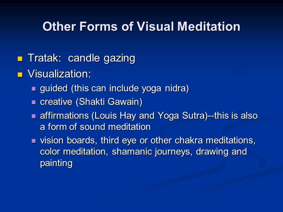 Other Forms of Visual Meditation Tratak: candle gazing Tratak: candle gazing Visualization: Visualization: guided (this can include yoga nidra) guided