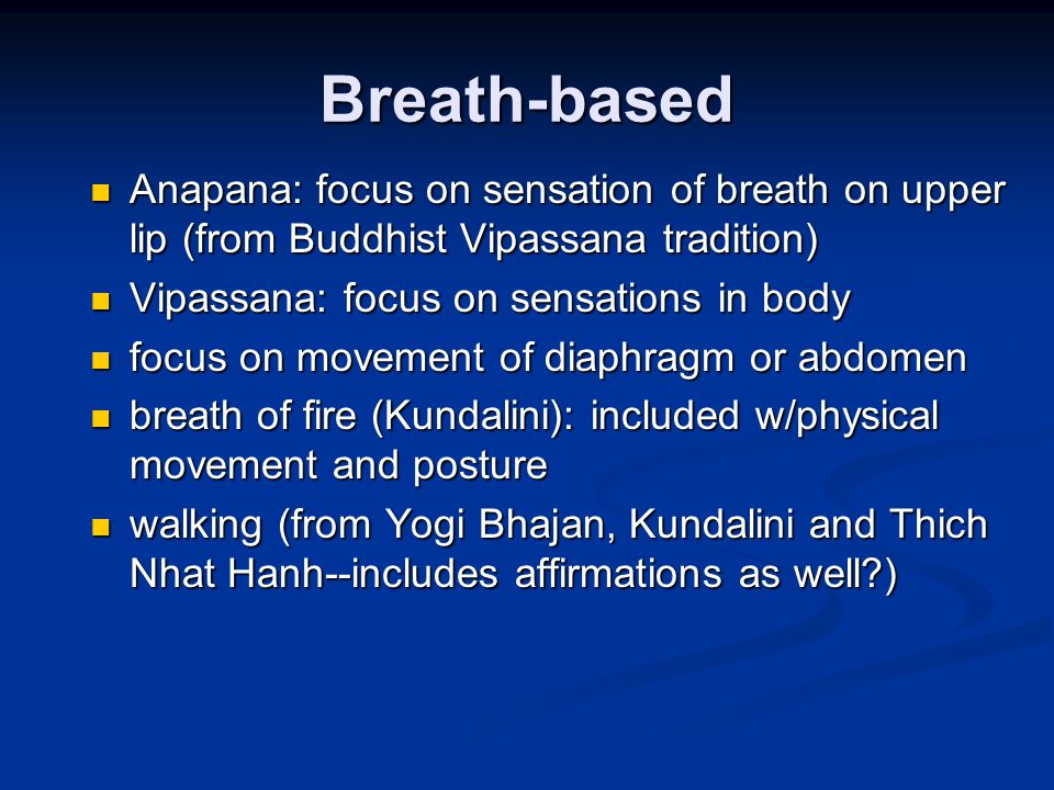 Breath-based Anapana: focus on sensation of breath on upper lip (from Buddhist Vipassana tradition) Anapana: focus on sensation of breath on upper lip (from Buddhist Vipassana tradition) Vipassana: focus on sensations in body Vipassana: focus on sensations in body focus on movement of diaphragm or abdomen focus on movement of diaphragm or abdomen breath of fire (Kundalini): included w/physical movement and posture breath of fire (Kundalini): included w/physical movement and posture walking (from Yogi Bhajan, Kundalini and Thich Nhat Hanh--includes affirmations as well ) walking (from Yogi Bhajan, Kundalini and Thich Nhat Hanh--includes affirmations as well )