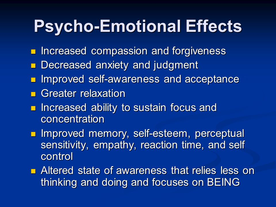 Psycho-Emotional Effects Increased compassion and forgiveness Increased compassion and forgiveness Decreased anxiety and judgment Decreased anxiety an