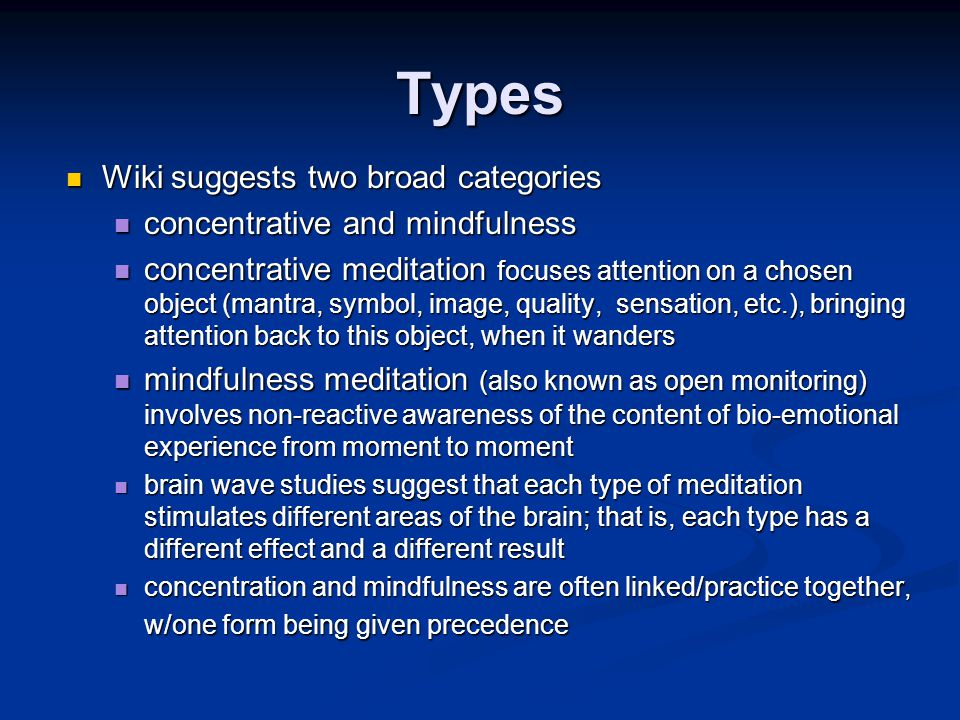 Types Wiki suggests two broad categories Wiki suggests two broad categories concentrative and mindfulness concentrative and mindfulness concentrative meditation focuses attention on a chosen object (mantra, symbol, image, quality, sensation, etc.), bringing attention back to this object, when it wanders concentrative meditation focuses attention on a chosen object (mantra, symbol, image, quality, sensation, etc.), bringing attention back to this object, when it wanders mindfulness meditation (also known as open monitoring) involves non-reactive awareness of the content of bio-emotional experience from moment to moment mindfulness meditation (also known as open monitoring) involves non-reactive awareness of the content of bio-emotional experience from moment to moment brain wave studies suggest that each type of meditation stimulates different areas of the brain; that is, each type has a different effect and a different result brain wave studies suggest that each type of meditation stimulates different areas of the brain; that is, each type has a different effect and a different result concentration and mindfulness are often linked/practice together, w/one form being given precedence concentration and mindfulness are often linked/practice together, w/one form being given precedence