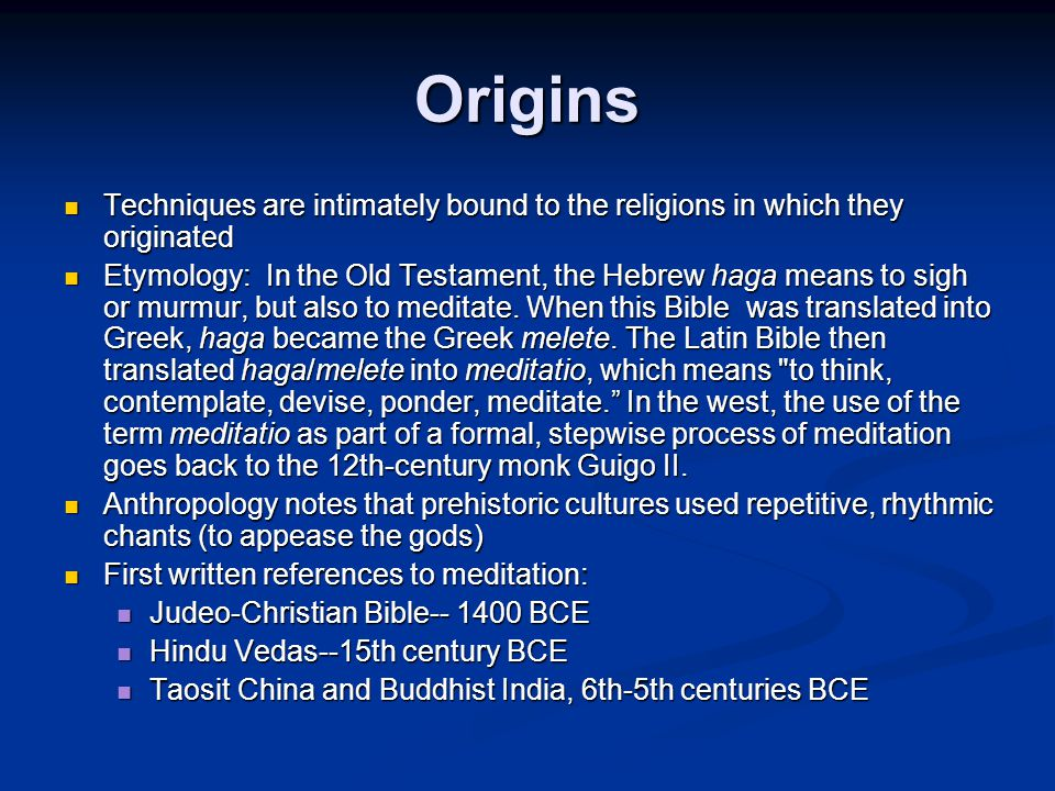 Origins Techniques are intimately bound to the religions in which they originated Techniques are intimately bound to the religions in which they originated Etymology: In the Old Testament, the Hebrew haga means to sigh or murmur, but also to meditate.