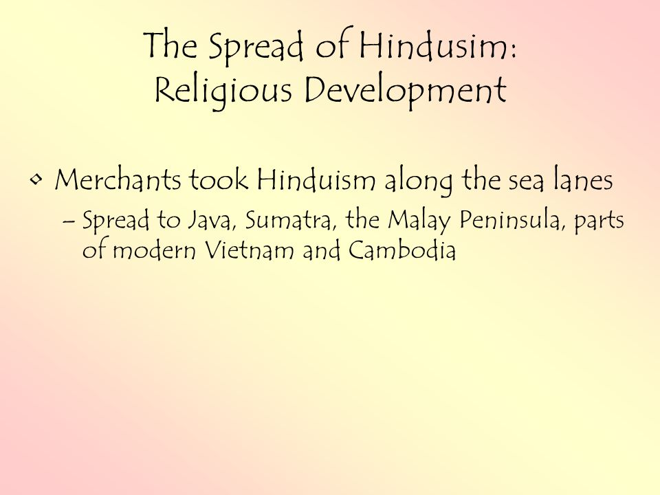 The Spread of Hindusim: Religious Development Merchants took Hinduism along the sea lanes –Spread to Java, Sumatra, the Malay Peninsula, parts of modern Vietnam and Cambodia