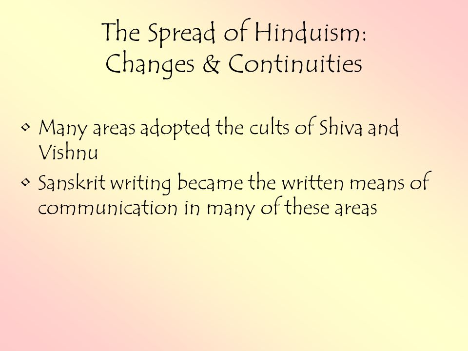 The Spread of Hinduism: Changes & Continuities Many areas adopted the cults of Shiva and Vishnu Sanskrit writing became the written means of communication in many of these areas