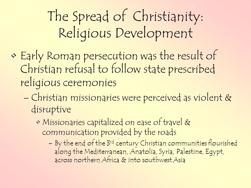 The Spread of Christianity: Religious Development Early Roman persecution was the result of Christian refusal to follow state prescribed religious ceremonies –Christian missionaries were perceived as violent & disruptive Missionaries capitalized on ease of travel & communication provided by the roads –By the end of the 3 rd century Christian communities flourished along the Mediterranean, Anatolia, Syria, Palestine, Egypt, across northern Africa & into southwest Asia