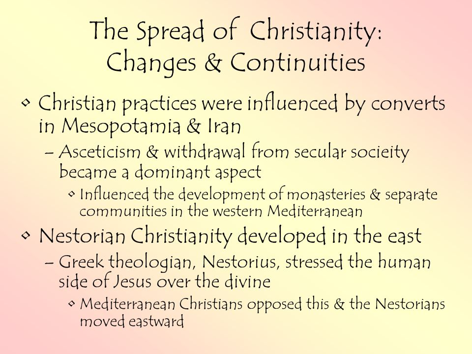 The Spread of Christianity: Changes & Continuities Christian practices were influenced by converts in Mesopotamia & Iran –Asceticism & withdrawal from secular socieity became a dominant aspect Influenced the development of monasteries & separate communities in the western Mediterranean Nestorian Christianity developed in the east –Greek theologian, Nestorius, stressed the human side of Jesus over the divine Mediterranean Christians opposed this & the Nestorians moved eastward