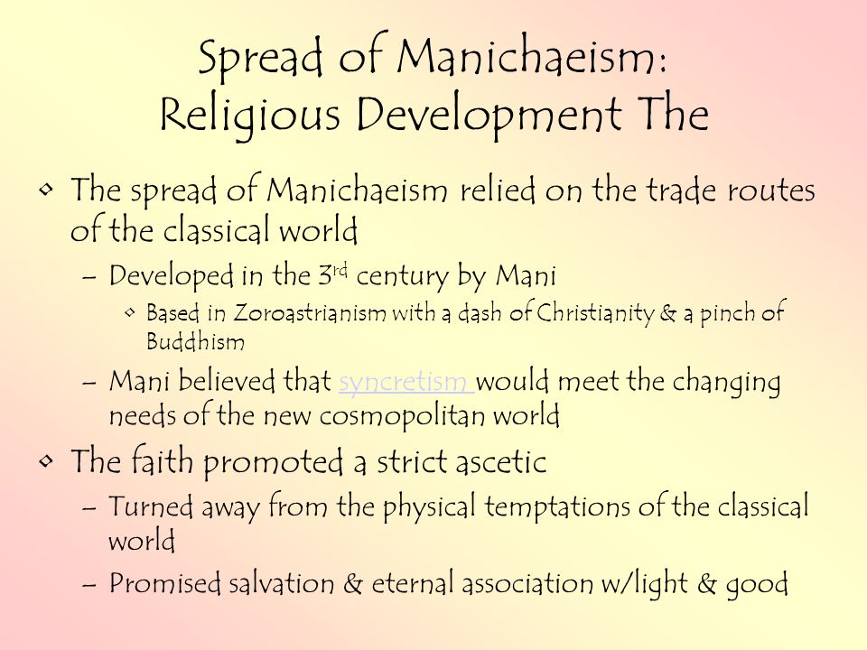 Spread of Manichaeism: Religious Development The The spread of Manichaeism relied on the trade routes of the classical world –Developed in the 3 rd century by Mani Based in Zoroastrianism with a dash of Christianity & a pinch of Buddhism –Mani believed that syncretism would meet the changing needs of the new cosmopolitan worldsyncretism The faith promoted a strict ascetic –Turned away from the physical temptations of the classical world –Promised salvation & eternal association w/light & good