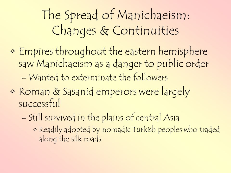The Spread of Manichaeism: Changes & Continuities Empires throughout the eastern hemisphere saw Manichaeism as a danger to public order –Wanted to exterminate the followers Roman & Sasanid emperors were largely successful –Still survived in the plains of central Asia Readily adopted by nomadic Turkish peoples who traded along the silk roads