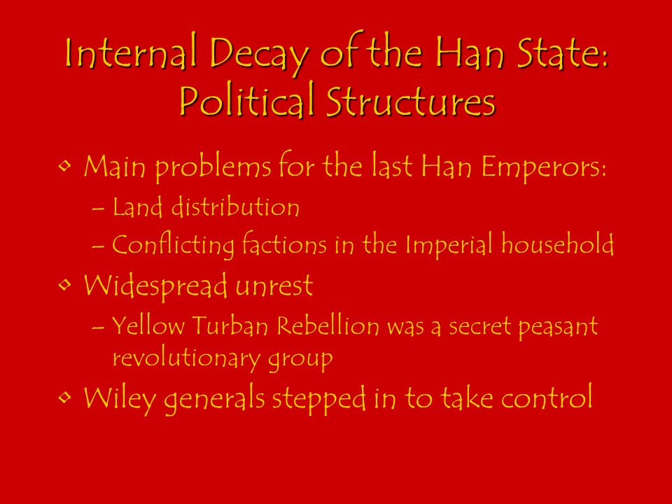 Internal Decay of the Han State: Political Structures Main problems for the last Han Emperors: –Land distribution –Conflicting factions in the Imperial household Widespread unrest –Yellow Turban Rebellion was a secret peasant revolutionary group Wiley generals stepped in to take control