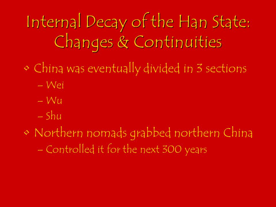Internal Decay of the Han State: Changes & Continuities China was eventually divided in 3 sections –Wei –Wu –Shu Northern nomads grabbed northern China –Controlled it for the next 300 years