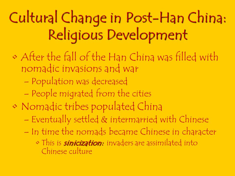 Cultural Change in Post-Han China: Religious Development After the fall of the Han China was filled with nomadic invasions and war –Population was decreased –People migrated from the cities Nomadic tribes populated China –Eventually settled & intermarried with Chinese –In time the nomads became Chinese in character sinicization:This is sinicization: invaders are assimilated into Chinese culture