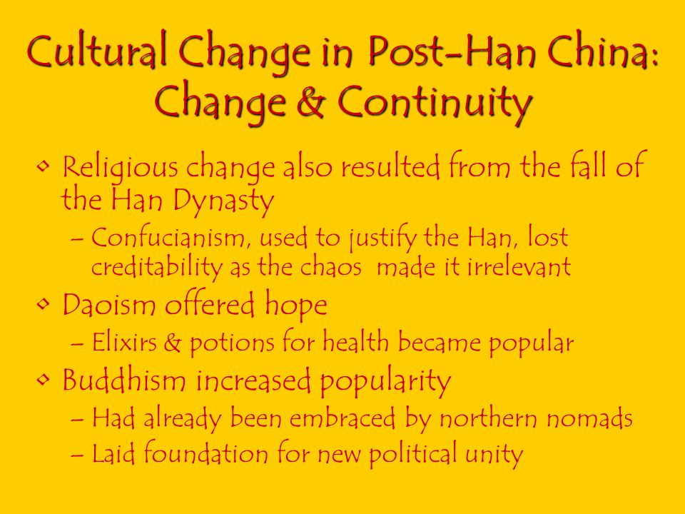 Cultural Change in Post-Han China: Change & Continuity Religious change also resulted from the fall of the Han Dynasty –Confucianism, used to justify the Han, lost creditability as the chaos made it irrelevant Daoism offered hope –Elixirs & potions for health became popular Buddhism increased popularity –Had already been embraced by northern nomads –Laid foundation for new political unity