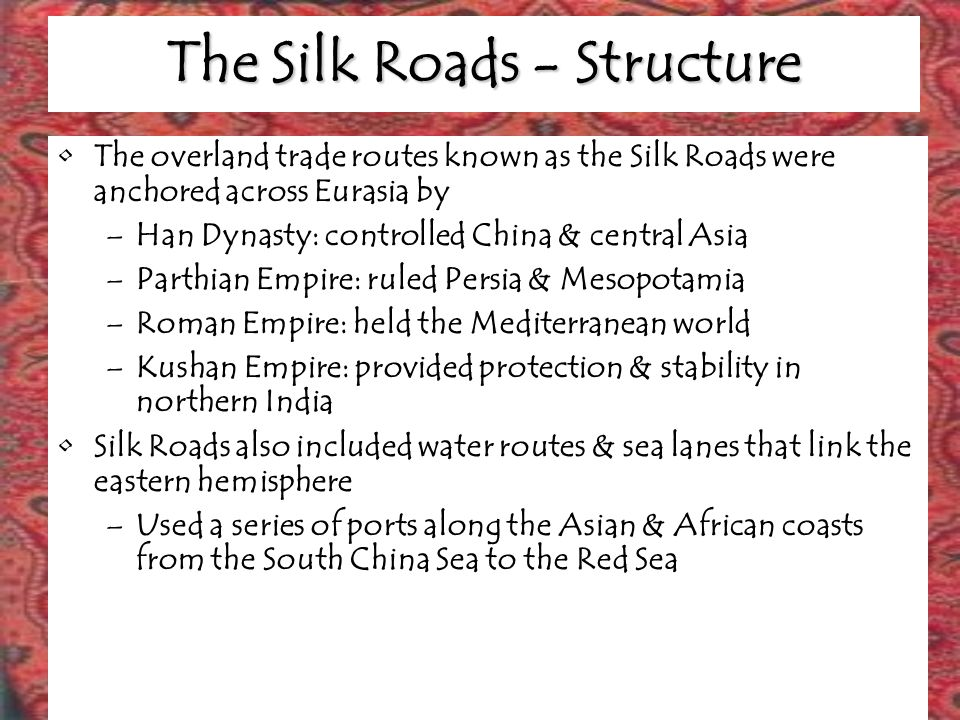 The Silk Roads - Trade Wide variety of manufactured & agricultural goods traveled the road –Silk from China Chinese guarded the secret of production –Spices from China & central Asia Served as condiments, as well as ingredients in medicines, perfumes & magical potions –Cotton textiles, pearls, coral & ivory went west –Glassware, jewelry, wool & linen went east –High quality jade from central Asian & horses were prized in both the east & west