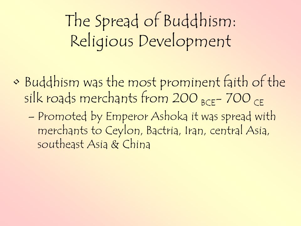 The Spread of Buddhism: Religious Development Buddhism was the most prominent faith of the silk roads merchants from 200 BCE - 700 CE –Promoted by Emperor Ashoka it was spread with merchants to Ceylon, Bactria, Iran, central Asia, southeast Asia & China