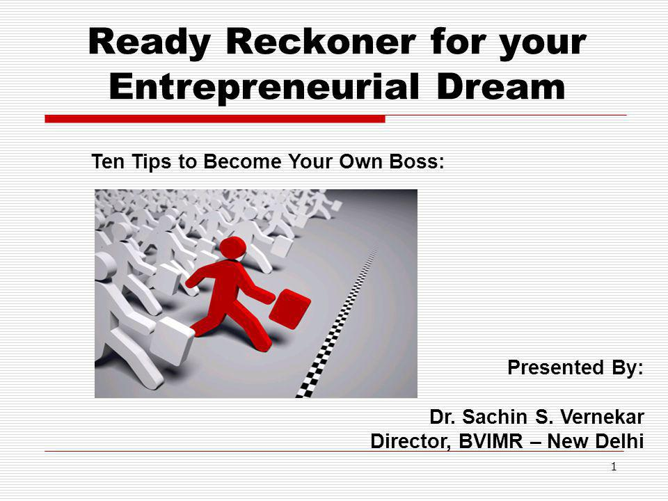 Ready Reckoner for your Entrepreneurial Dream 1 Presented By: Dr. Sachin S. Vernekar Director, BVIMR – New Delhi Ten Tips to Become Your Own Boss: