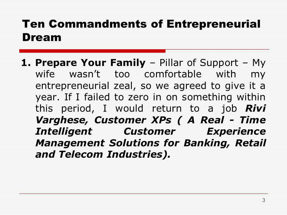 Ten Commandments of Entrepreneurial Dream 1. Prepare Your Family – Pillar of Support – My wife wasn't too comfortable with my entrepreneurial zeal, so