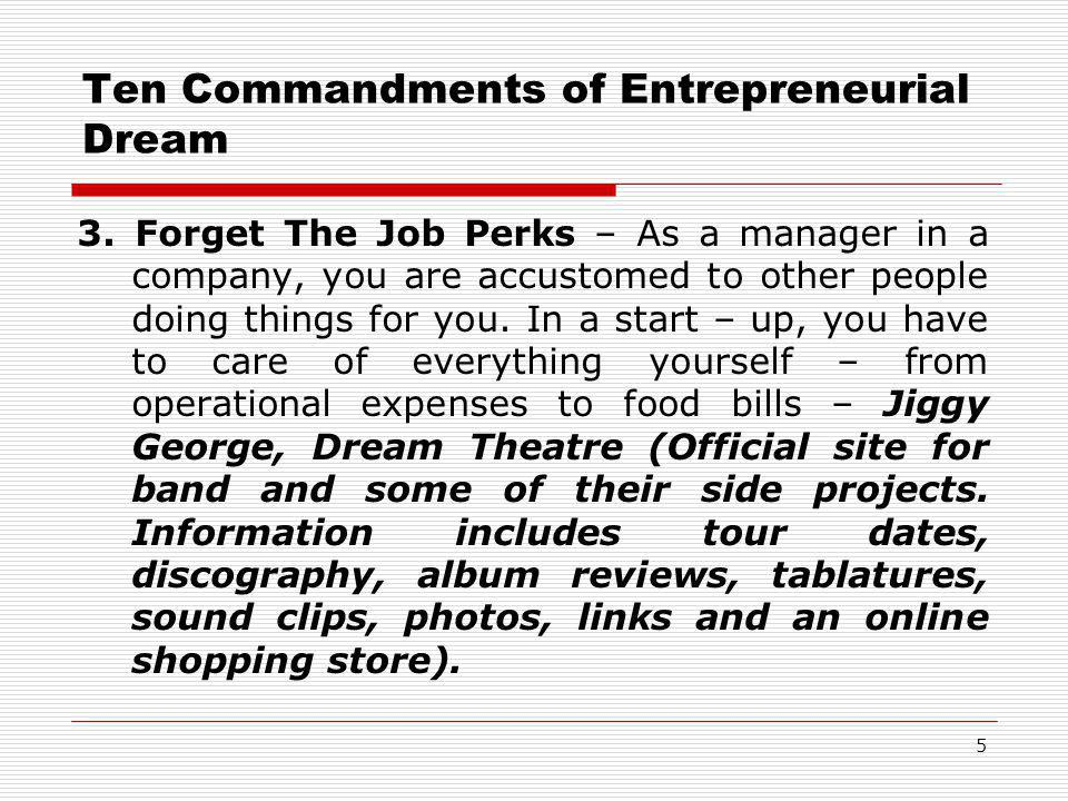Ten Commandments of Entrepreneurial Dream 3. Forget The Job Perks – As a manager in a company, you are accustomed to other people doing things for you