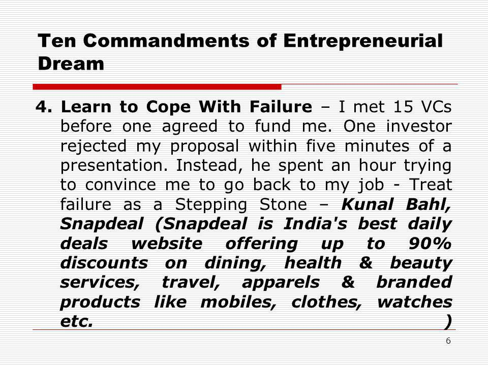 Ten Commandments of Entrepreneurial Dream 4. Learn to Cope With Failure – I met 15 VCs before one agreed to fund me. One investor rejected my proposal