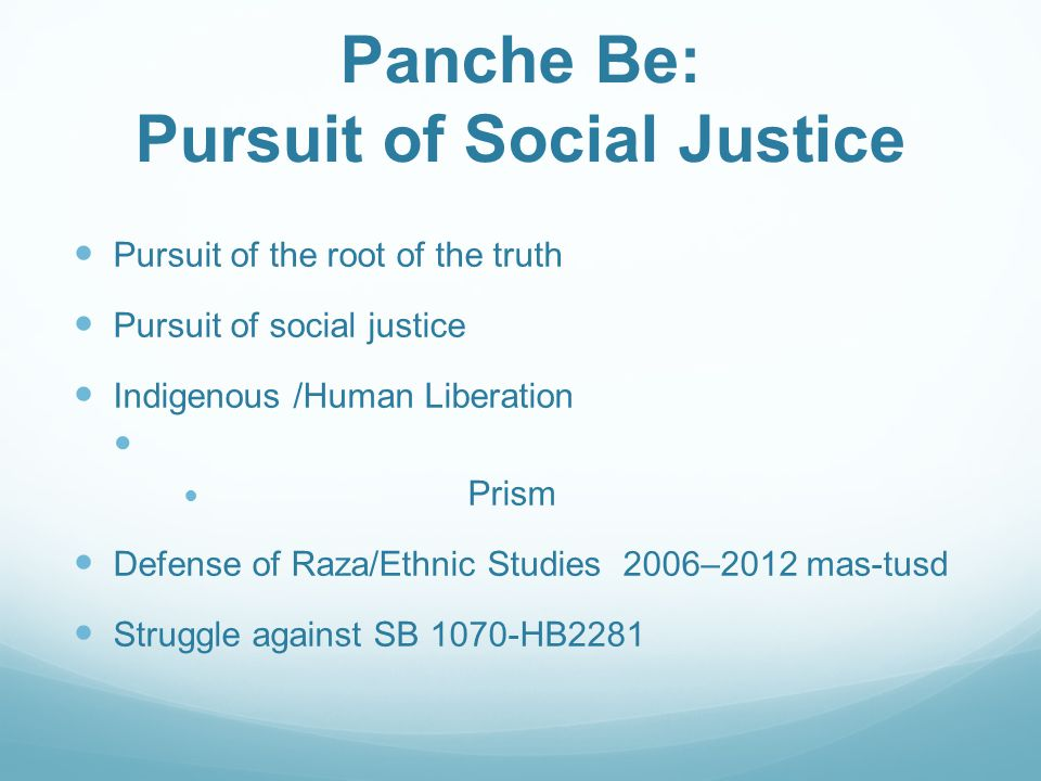Panche Be: Pursuit of Social Justice Pursuit of the root of the truth Pursuit of social justice Indigenous /Human Liberation Prism Defense of Raza/Ethnic Studies 2006–2012 mas-tusd Struggle against SB 1070-HB2281