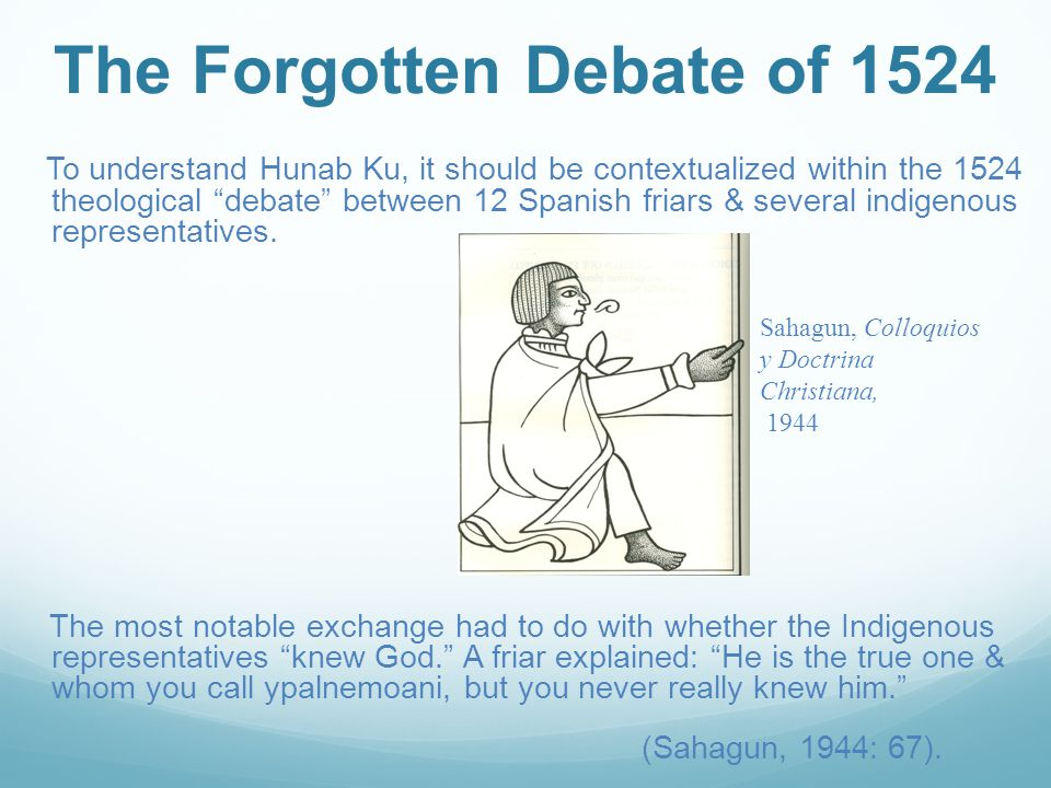 The Forgotten Debate of 1524 To understand Hunab Ku, it should be contextualized within the 1524 theological debate between 12 Spanish friars & several indigenous representatives.