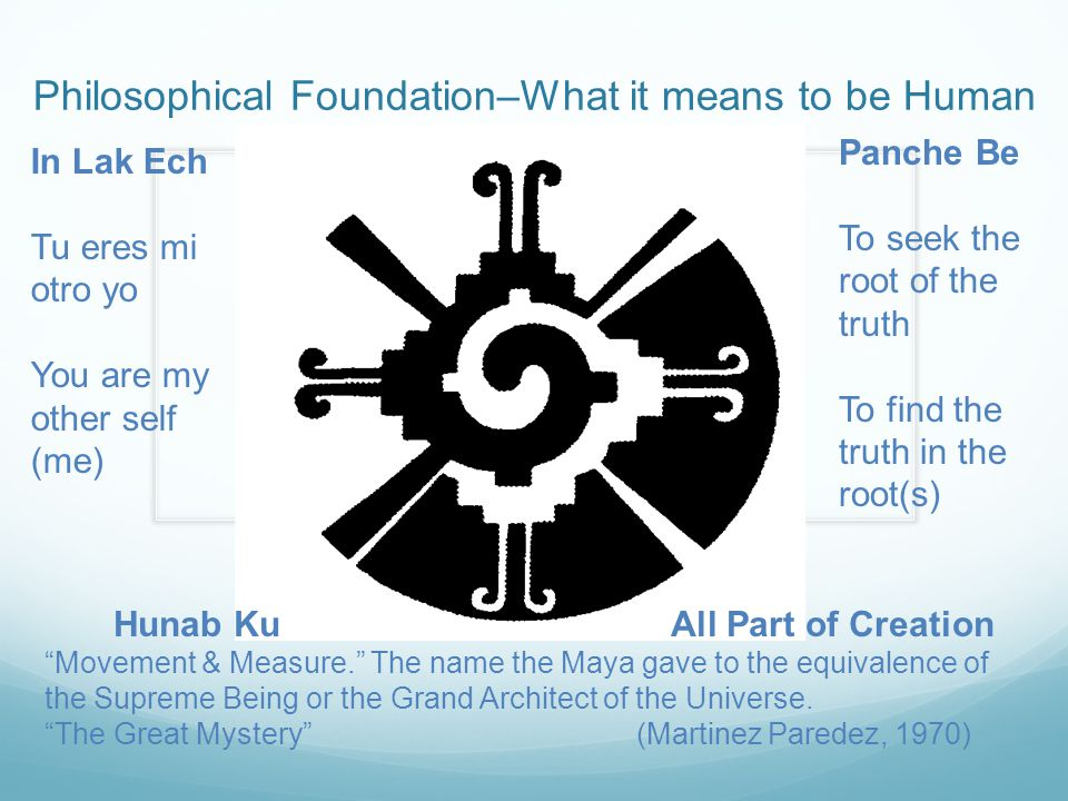 Philosophical Foundation–What it means to be Human In Lak Ech Tu eres mi otro yo You are my other self (me) Panche Be To seek the root of the truth To find the truth in the root(s) Hunab Ku All Part of Creation Movement & Measure. The name the Maya gave to the equivalence of the Supreme Being or the Grand Architect of the Universe.