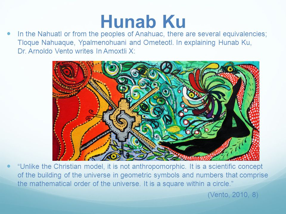 Hunab Ku In the Nahuatl or from the peoples of Anahuac, there are several equivalencies; Tloque Nahuaque, Ypalmenohuani and Ometeotl.